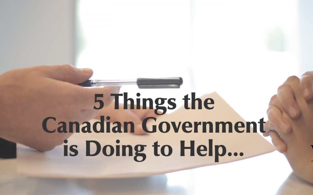 5 Things the Canadian Government is Doing to Help Canadians & The Economy During the COVID-19 Pandemic